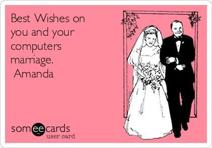Best Wishes on you and your computers marriage.  Amanda