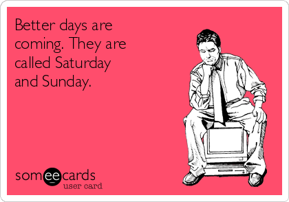 Better days are coming. They are called Saturday and Sunday.