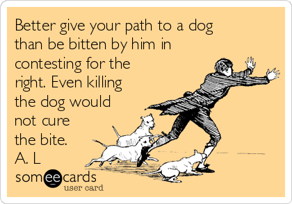 Better give your path to a dog than be bitten by him in contesting for the right. Even killing the dog would not cure the bite. A. L
