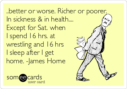 ..better or worse. Richer or poorer. In sickness & in health.... Except for Sat. when I spend 16 hrs. at wrestling and 16 hrs I sleep after I get home. -James Horne