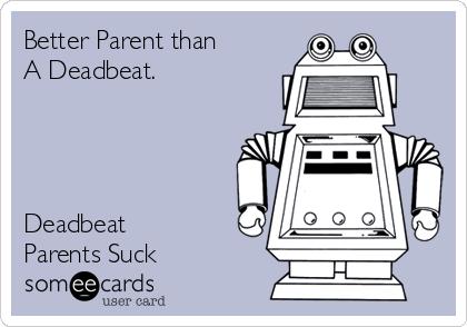 Better Parent than A Deadbeat.      Deadbeat  Parents Suck