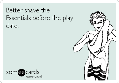 Better shave the Essentials before the play date.