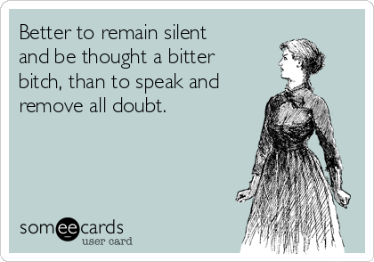 Better to remain silent and be thought a bitter bitch, than to speak and remove all doubt.