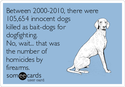 Between 2000-2010, there were 105,654 innocent dogs killed as bait-dogs for dogfighting. No, wait... that was the number of homicides by firearms.
