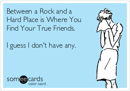 Between a Rock and a Hard Place is Where You Find Your True Friends.   I guess I don't have any.
