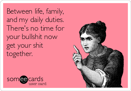 Between life, family, and my daily duties. There's no time for your bullshit now get your shit together.