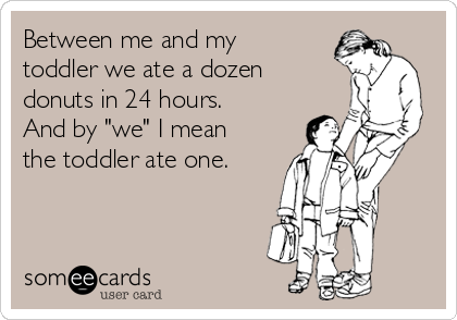 """Between me and my toddler we ate a dozen donuts in 24 hours. And by """"we"""" I mean the toddler ate one."""