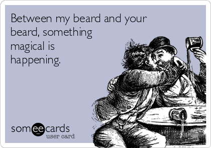 Between my beard and your beard, something magical is happening.
