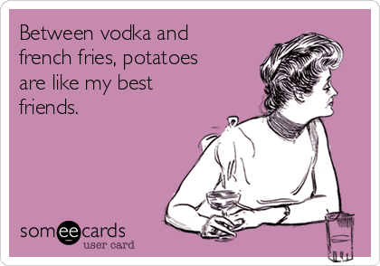 Between vodka and french fries, potatoes are like my best friends.