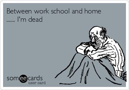 Between work school and home ....... I'm dead