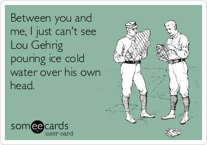 Between you and me, I just can't see Lou Gehrig pouring ice cold water over his own head.