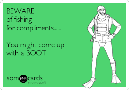 BEWARE  of fishing for compliments......  You might come up with a BOOT!