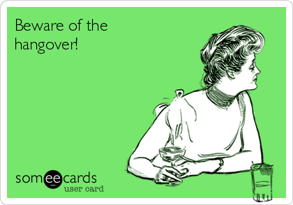 Beware of the hangover!