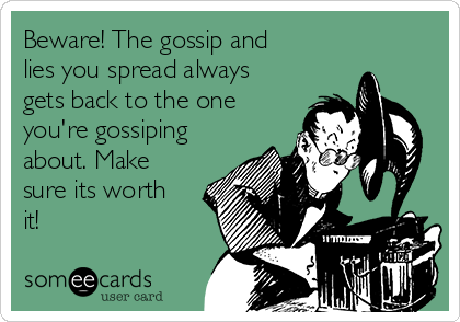 Beware! The gossip and lies you spread always gets back to the one you're gossiping about. Make sure its worth it!