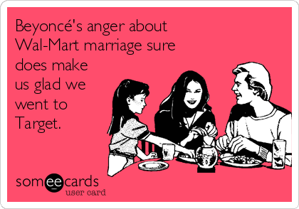 Beyoncé's anger about Wal-Mart marriage sure does make us glad we went to Target.
