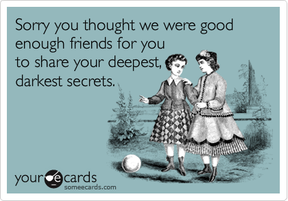 Sorry you thought we were good enough friends for youto share your deepest,darkest secrets.