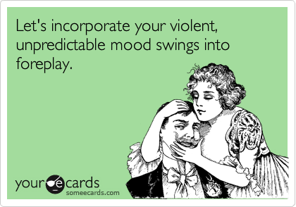 Let's incorporate your violent, unpredictable mood swings into foreplay.
