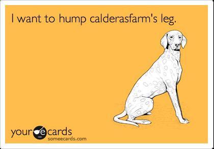 I want to hump calderasfarm's leg.