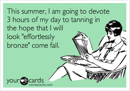 This summer, I am going to devote 3 hours of my day to tanning in