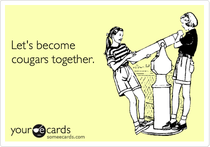 Let's become cougars together.