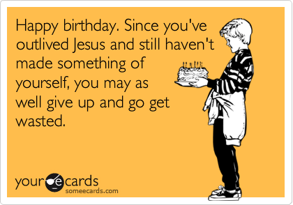 Happy birthday. Since you've outlived Jesus and still haven't  made something of   yourself, you may as  well give up and go get wasted.