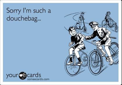 Sorry I'm such adouchebag...