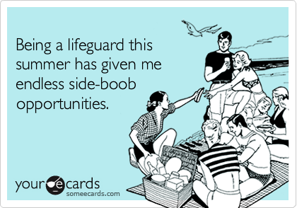Being a lifeguard thissummer has given meendless side-boobopportunities.