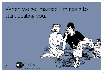 When we get married, I'm going to start beating you.