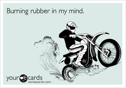 Burning rubber in my mind.