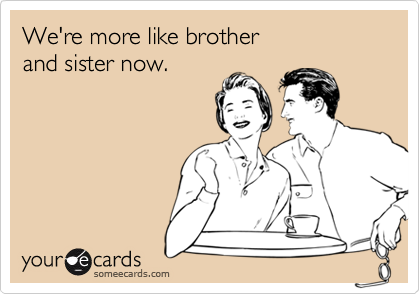 We're more like brotherand sister now.
