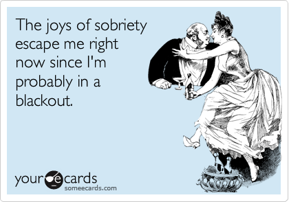 The joys of sobrietyescape me rightnow since I'mprobably in ablackout.