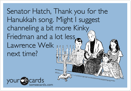 Senator Hatch, Thank you for the Hanukkah song. Might I suggest channeling a bit more Kinky Friedman and a lot less Lawrence Welk next time?