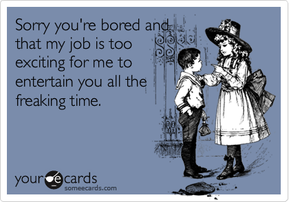 Sorry you're bored andthat my job is tooexciting for me toentertain you all thefreaking time.