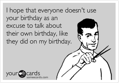 I hope that everyone doesn't use your birthday as an excuse to talk about their own birthday, like they did on my birthday.