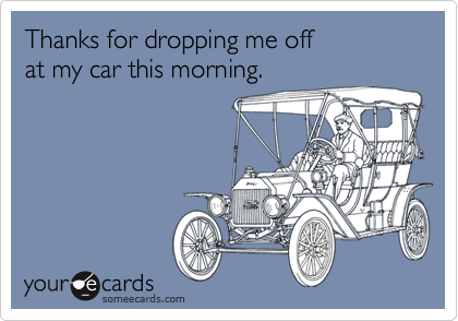 Thanks for dropping me offat my car this morning.