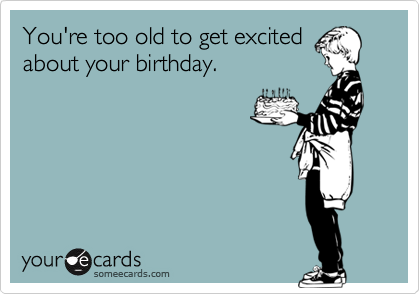 You're too old to get excited