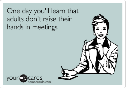 One day you'll learn that adults don't raise their hands in meetings.