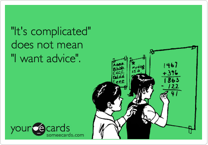 """It's complicated"" does not mean  ""I want advice""."