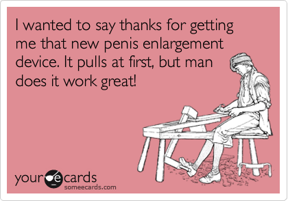 I wanted to say thanks for getting me that new penis enlargementdevice. It pulls at first, but mandoes it work great!