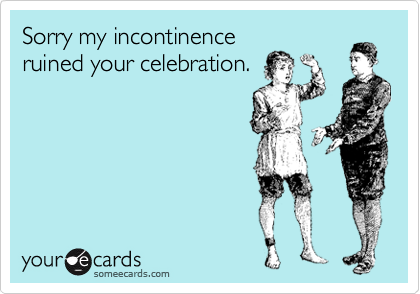 Sorry my incontinence ruined your celebration.
