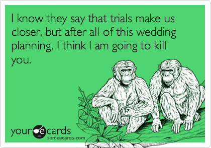 I know they say that trials make us closer, but after all of this wedding planning, I think I am going to kill you.