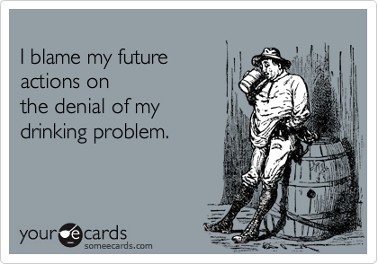 I blame my future   actions on the denial of my drinking problem.