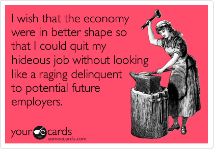 I wish that the economy were in better shape so that I could quit my hideous job without looking like a raging delinquent to potential future employers.