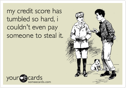 my credit score has tumbled so hard, i couldn't even pay someone to steal it.