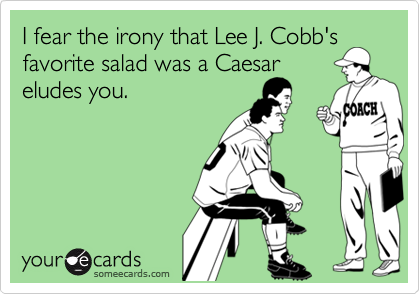 I fear the irony that Lee J. Cobb's favorite salad was a Caesar eludes you.