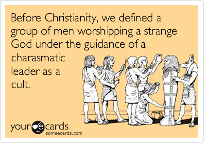 Before Christianity, we defined a group of men worshipping a strange God under the guidance of a charasmatic