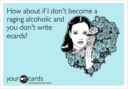 How about if I don't become a raging alcoholic andyou don't writeecards?