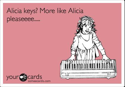 Alicia keys? More like Alicia pleaseeee.....