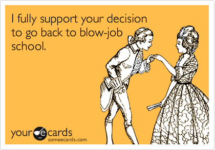 I fully support your decision  to go back to blow-job school.