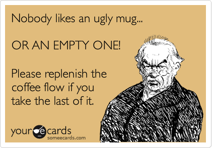 Nobody likes an ugly mug...  OR AN EMPTY ONE!  Please replenish the coffee flow if you take the last of it.